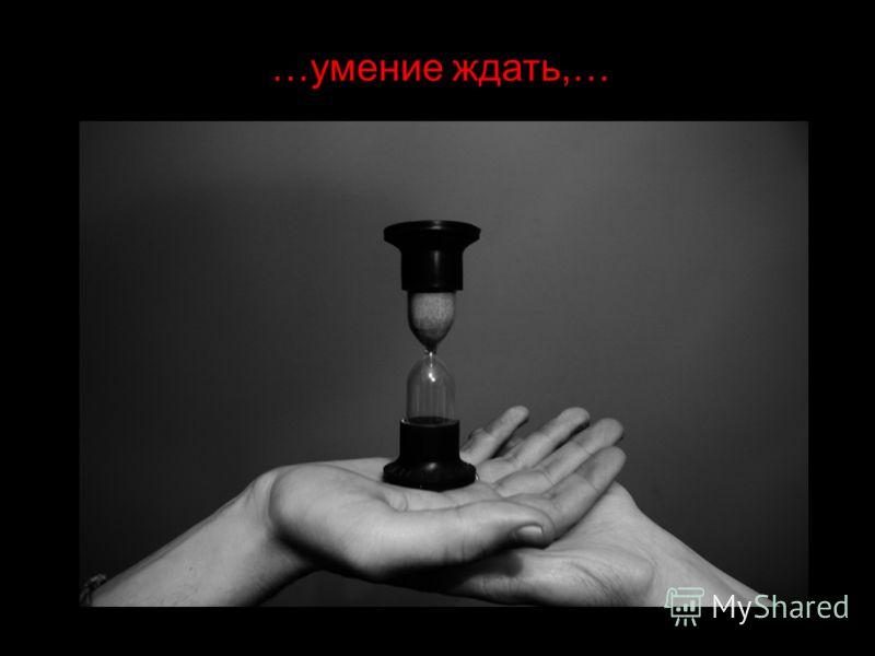 …умение ждать,…