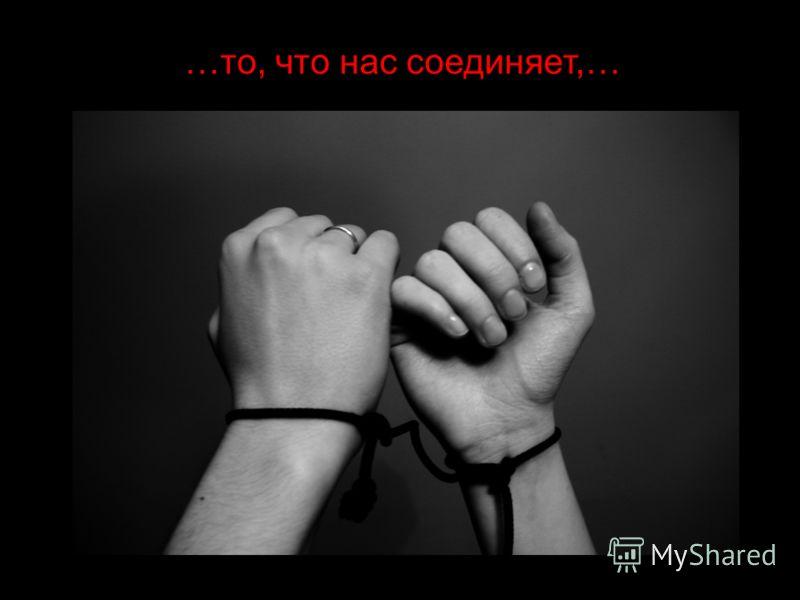 …то, что нас соединяет,…