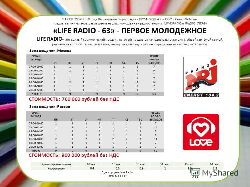 С 16 СЕНТЯБЯ 2010 года Вещательная Корпорация «ПРОФ-МЕДИА» и ООО «Радио-Любовь» предлагает уникальное размещение на двух молодежных радиостанциях: LOVE RADIO и РАДИО ENERGY «LIFE RADIO - 63» - ПЕРВОЕ МОЛОДЕЖНОЕ LIFE RADIO- это единый коммерческий про