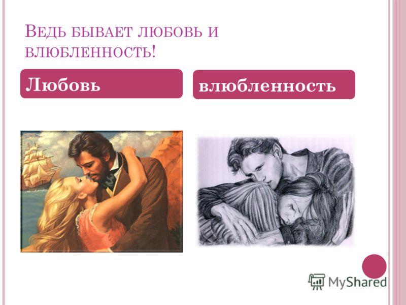 В ЕДЬ БЫВАЕТ ЛЮБОВЬ И ВЛЮБЛЕННОСТЬ ! Любовь влюбленность