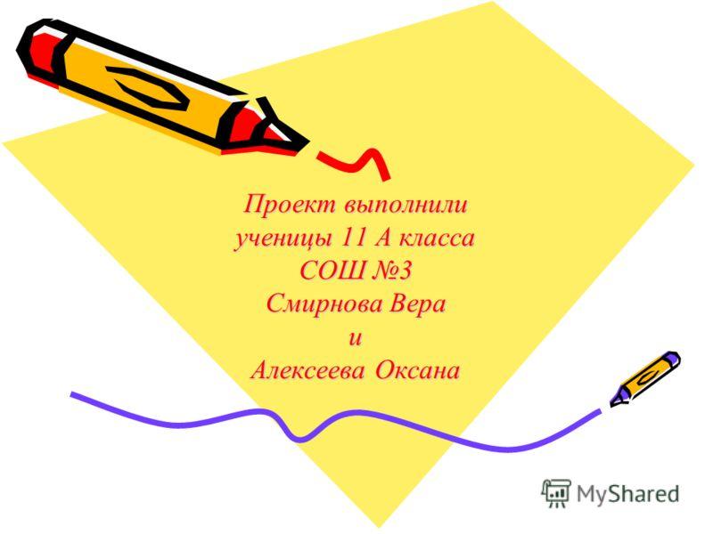 Проект выполнили ученицы 11 А класса СОШ 3 Смирнова Вера и Алексеева Оксана