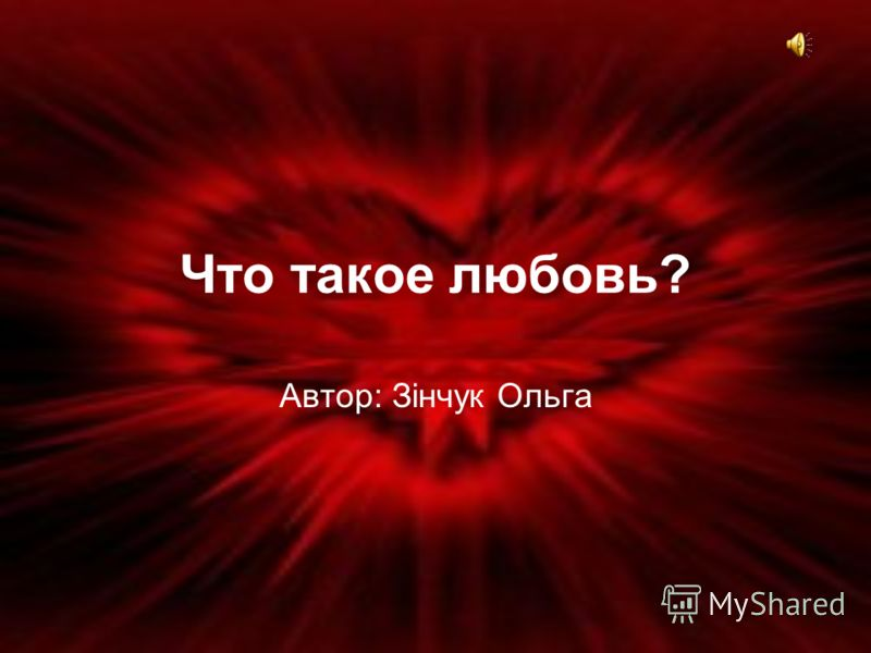 Что такое любовь? Автор: Зінчук Ольга