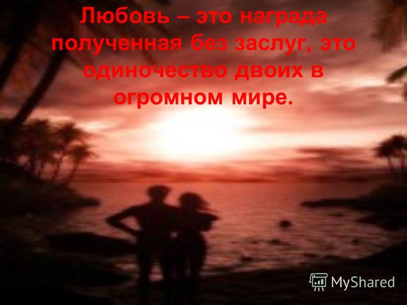 Любовь – это награда полученная без заслуг, это одиночество двоих в огромном мире.