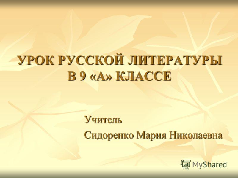 УРОК РУССКОЙ ЛИТЕРАТУРЫ В 9 «А» КЛАССЕ Учитель Сидоренко Мария Николаевна
