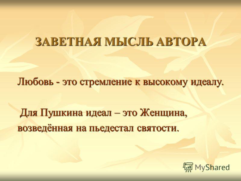 ЗАВЕТНАЯ МЫСЛЬ АВТОРА Любовь - это стремление к высокому идеалу. Любовь - это стремление к высокому идеалу. Для Пушкина идеал – это Женщина, Для Пушкина идеал – это Женщина, возведённая на пьедестал святости. возведённая на пьедестал святости.