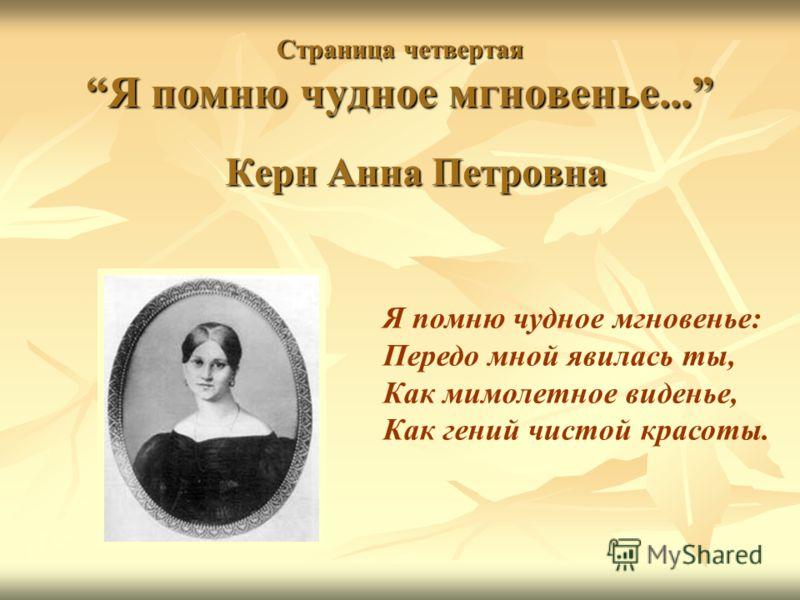 Страница четвертая Я помню чудное мгновенье... Керн Анна Петровна Я помню чудное мгновенье: Передо мной явилась ты, Как мимолетное виденье, Как гений чистой красоты.