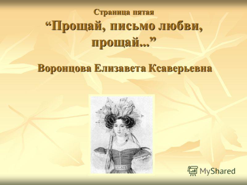 Страница пятая Прощай, письмо любви, прощай... Воронцова Елизавета Ксаверьевна