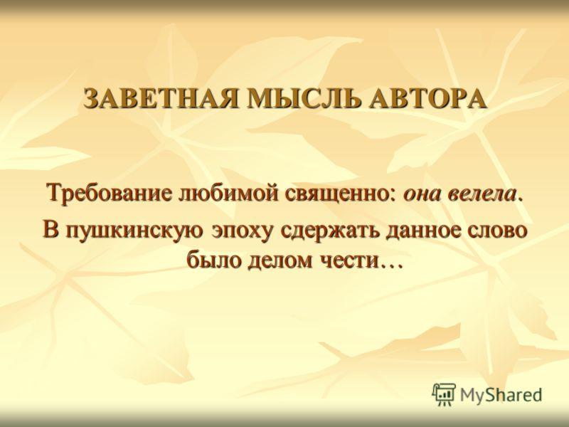 ЗАВЕТНАЯ МЫСЛЬ АВТОРА Требование любимой священно: она велела. В пушкинскую эпоху сдержать данное слово было делом чести…