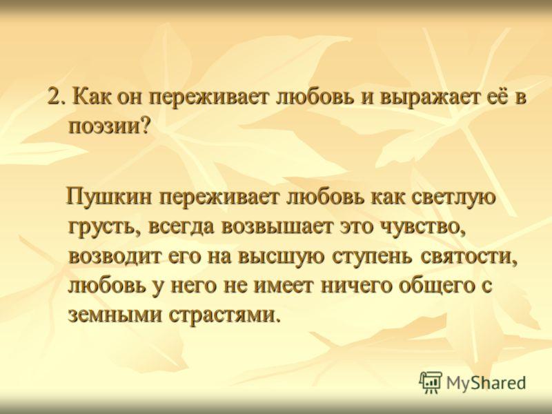 2. Как он переживает любовь и выражает её в поэзии? Пушкин переживает любовь как светлую грусть, всегда возвышает это чувство, возводит его на высшую ступень святости, любовь у него не имеет ничего общего с земными страстями. Пушкин переживает любовь