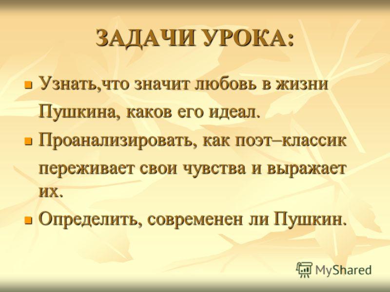 ЗАДАЧИ УРОКА: Узнать,что значит любовь в жизни Узнать,что значит любовь в жизни Пушкина, каков его идеал. Пушкина, каков его идеал. Проанализировать, как поэт–классик Проанализировать, как поэт–классик переживает свои чувства и выражает их. переживае
