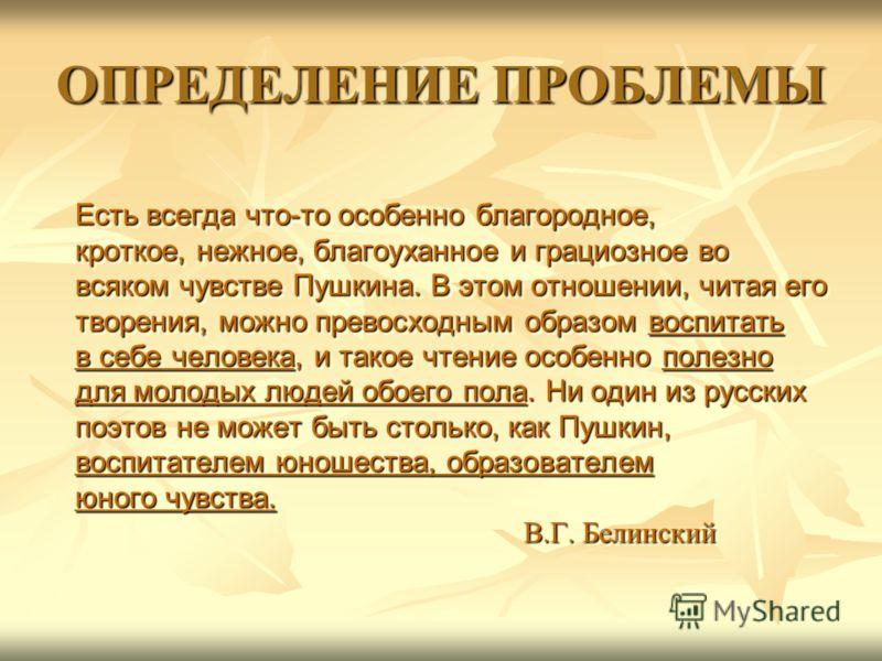 ОПРЕДЕЛЕНИЕ ПРОБЛЕМЫ Есть всегда что-то особенно благородное, кроткое, нежное, благоуханное и грациозное во всяком чувстве Пушкина. В этом отношении, читая его творения, можно превосходным образом воспитать в себе человека, и такое чтение особенно по