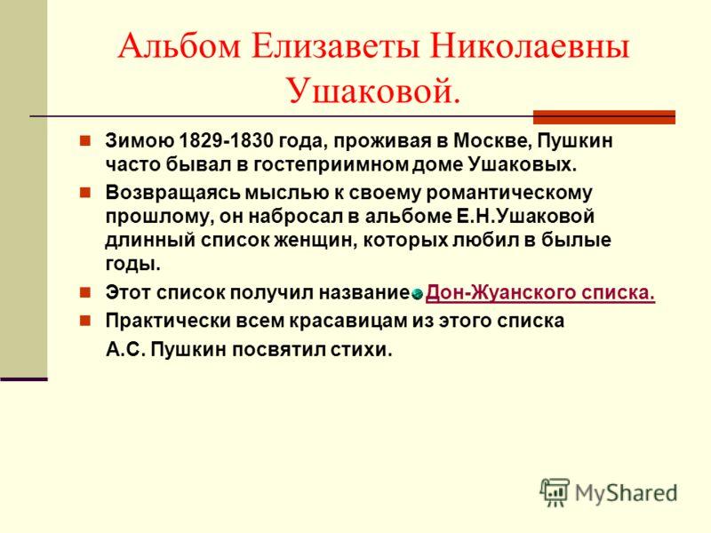 Альбом Елизаветы Николаевны Ушаковой. Зимою 1829-1830 года, проживая в Москве, Пушкин часто бывал в гостеприимном доме Ушаковых. Возвращаясь мыслью к своему романтическому прошлому, он набросал в альбоме Е.Н.Ушаковой длинный список женщин, которых лю