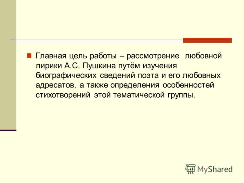 Главная цель работы – рассмотрение любовной лирики А.С. Пушкина путём изучения биографических сведений поэта и его любовных адресатов, а также определения особенностей стихотворений этой тематической группы.