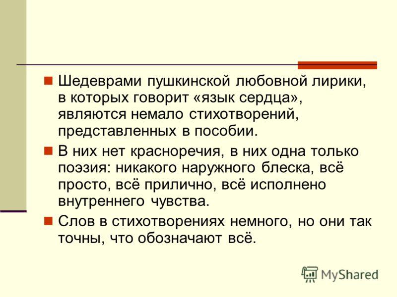 Шедеврами пушкинской любовной лирики, в которых говорит «язык сердца», являются немало стихотворений, представленных в пособии. В них нет красноречия, в них одна только поэзия: никакого наружного блеска, всё просто, всё прилично, всё исполнено внутре