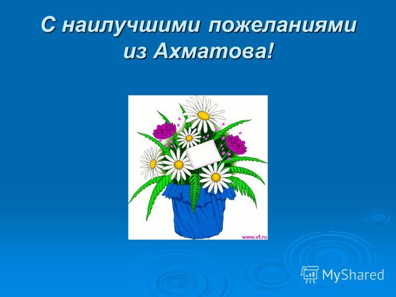 С наилучшими пожеланиями из Ахматова!
