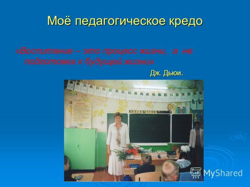 Моё педагогическое кредо Дж. Дьюи. «Воспитание – это процесс жизни, а не подготовка к будущей жизни» Дж. Дьюи.