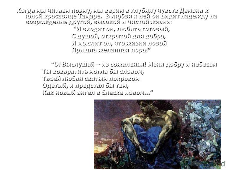 Когда мы читаем поэму, мы верим в глубину чувств Демона к юной красавице Тамаре. В любви к ней он видит надежду на возрождение другой, высокой и чистой жизни: И входит он, любить готовый, И входит он, любить готовый, С душой, открытой для добра, С ду