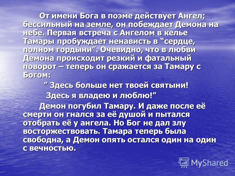 От имени Бога в поэме действует Ангел; бессильный на земле, он побеждает Демона на небе. Первая встреча с Ангелом в келье Тамары пробуждает ненависть в сердце, полном гордыни. Очевидно, что в любви Демона происходит резкий и фатальный поворот – тепер