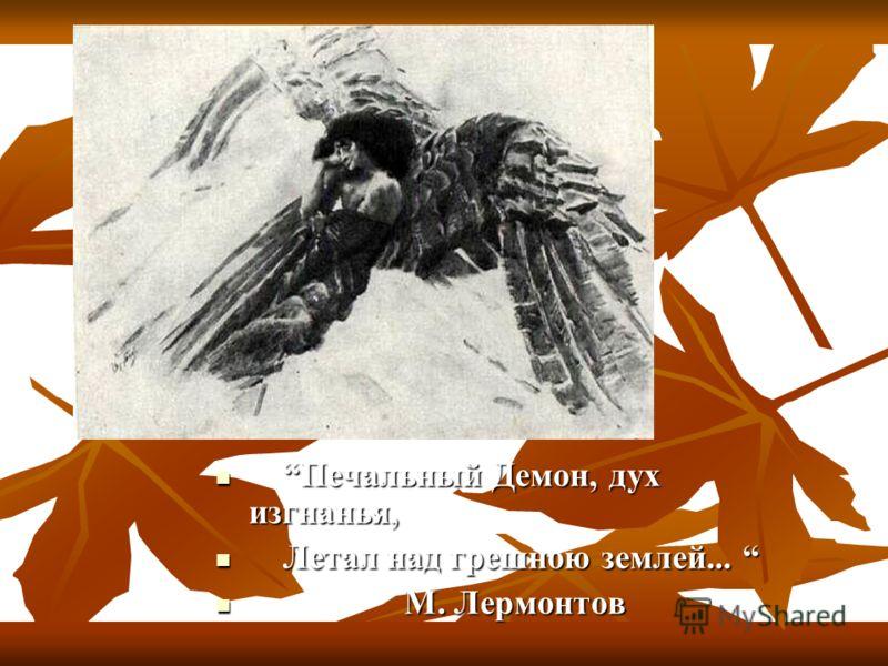 Печальный Демон, дух изгнанья, Печальный Демон, дух изгнанья, Летал над грешною землей... Летал над грешною землей... М. Лермонтов М. Лермонтов