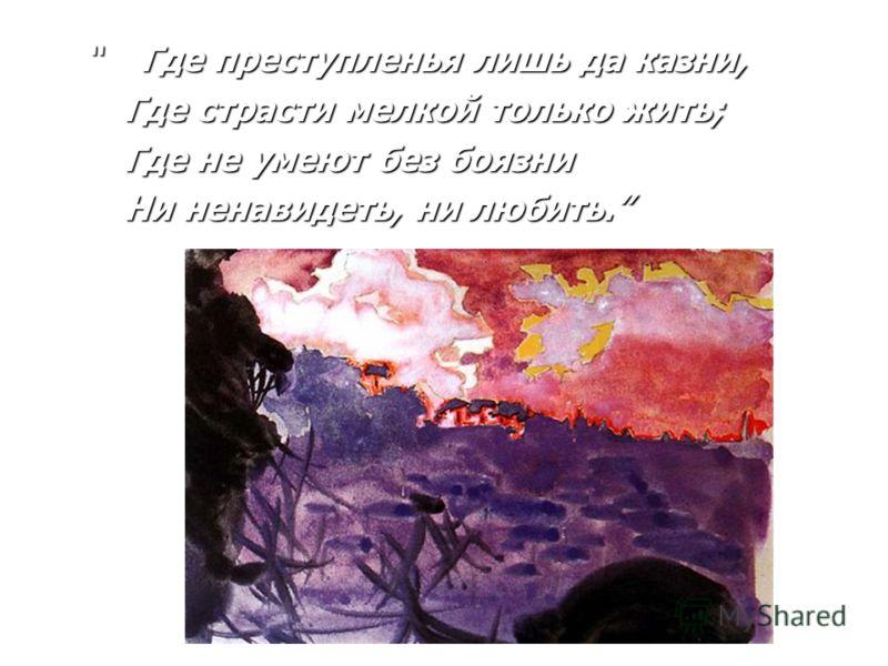 Где преступленья лишь да казни, Где преступленья лишь да казни, Где страсти мелкой только жить; Где страсти мелкой только жить; Где не умеют без боязни Где не умеют без боязни Ни ненавидеть, ни любить. Ни ненавидеть, ни любить.