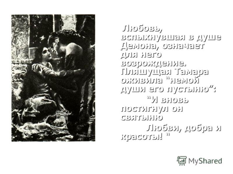 Любовь, вспыхнувшая в душе Демона, означает для него возрождение. Пляшущая Тамара оживила немой души его пустыню: Любовь, вспыхнувшая в душе Демона, означает для него возрождение. Пляшущая Тамара оживила немой души его пустыню: И вновь постигнул он с