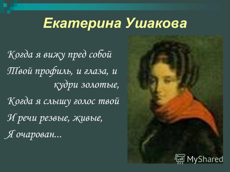 Екатерина Ушакова Когда я вижу пред собой Твой профиль, и глаза, и кудри золотые, Когда я слышу голос твой И речи резвые, живые, Я очарован...