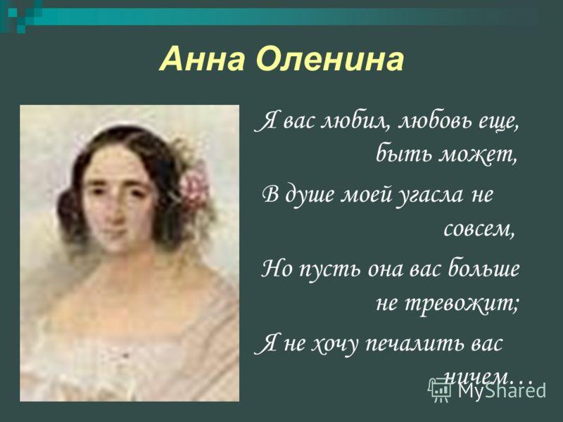 Анна Оленина Я вас любил, любовь еще, быть может, В душе моей угасла не совсем, Но пусть она вас больше не тревожит; Я не хочу печалить вас ничем…