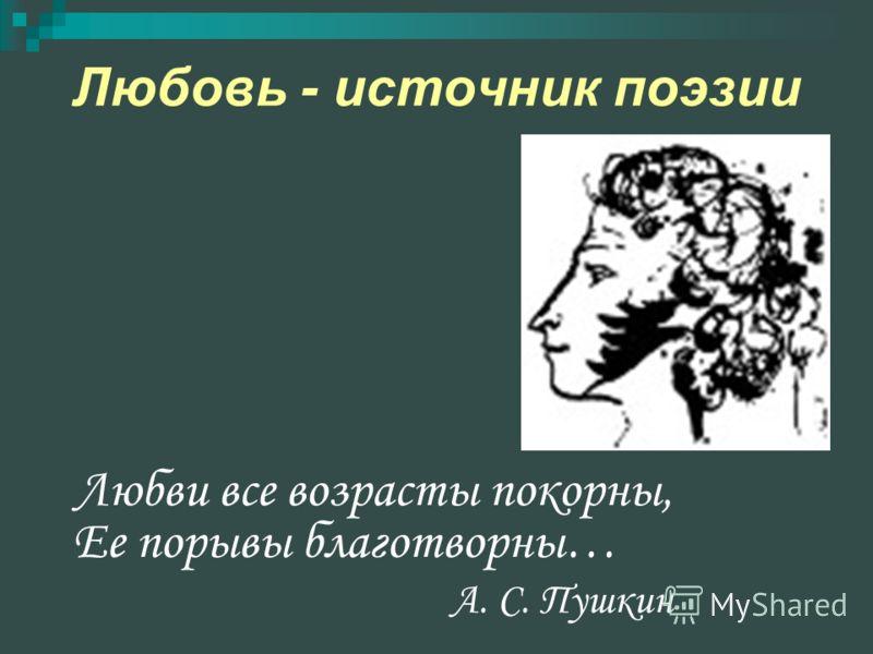 Любовь - источник поэзии Любви все возрасты покорны, Ее порывы благотворны… А. С. Пушкин