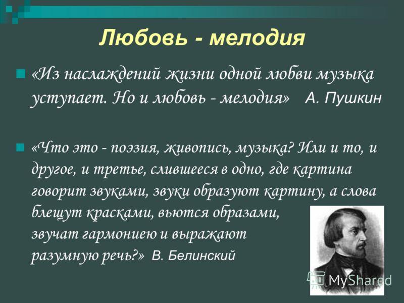 Любовь - мелодия «Из наслаждений жизни одной любви музыка уступает. Но и любовь - мелодия» А. Пушкин «Что это - поэзия, живопись, музыка? Или и то, и другое, и третье, слившееся в одно, где картина говорит звуками, звуки образуют картину, а слова бле