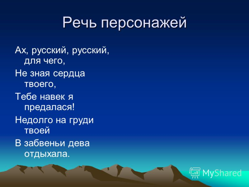 Речь персонажей Ах, русский, русский, для чего, Не зная сердца твоего, Тебе навек я предалася! Недолго на груди твоей В забвеньи дева отдыхала.