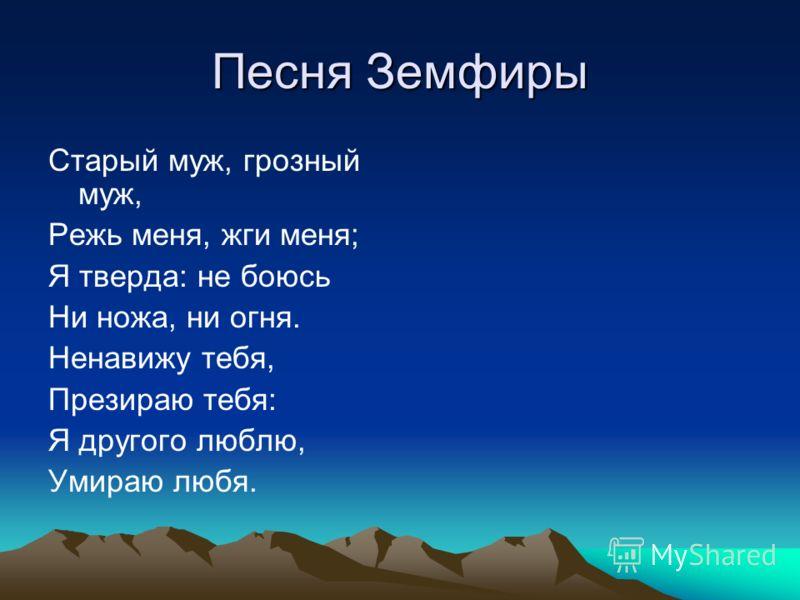 Песня Земфиры Старый муж, грозный муж, Режь меня, жги меня; Я тверда: не боюсь Ни ножа, ни огня. Ненавижу тебя, Презираю тебя: Я другого люблю, Умираю любя.