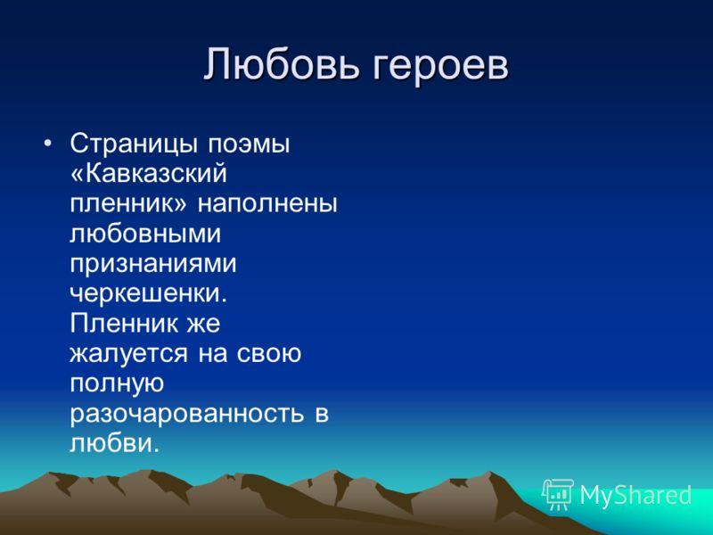 Любовь героев Страницы поэмы «Кавказский пленник» наполнены любовными признаниями черкешенки. Пленник же жалуется на свою полную разочарованность в любви.