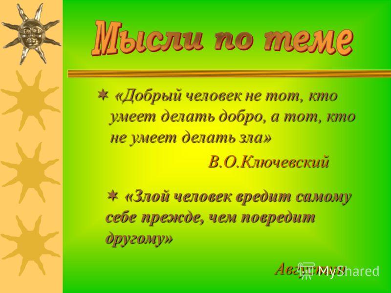 « «Добрый человек не тот, кто умеет делать добро, а тот, кто не умеет делать зла» В.О.Ключевский « «Злой человек вредит самому себе прежде, чем повредит другому» А вгустин