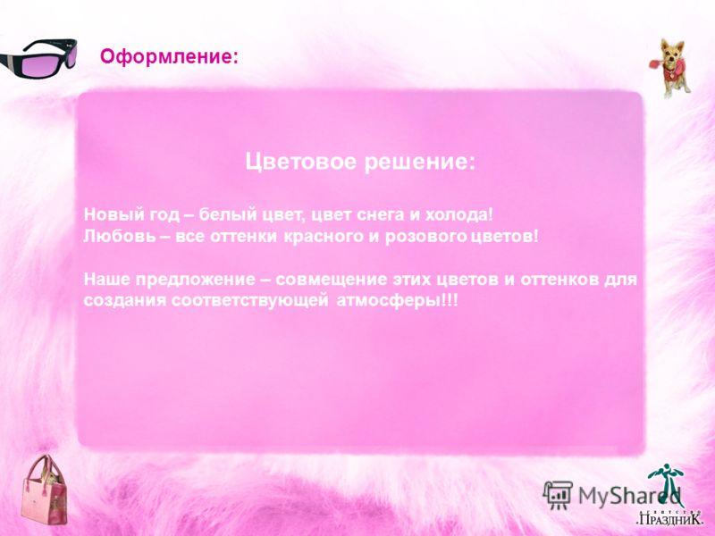 Оформление: Цветовое решение: Новый год – белый цвет, цвет снега и холода! Любовь – все оттенки красного и розового цветов! Наше предложение – совмещение этих цветов и оттенков для создания соответствующей атмосферы!!!