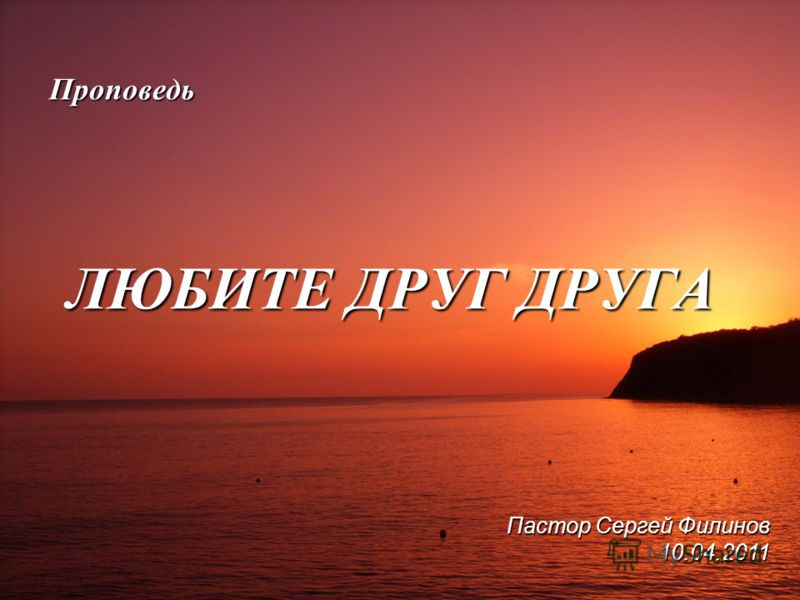Проповедь ЛЮБИТЕ ДРУГ ДРУГА Пастор Сергей Филинов 10.04.2011