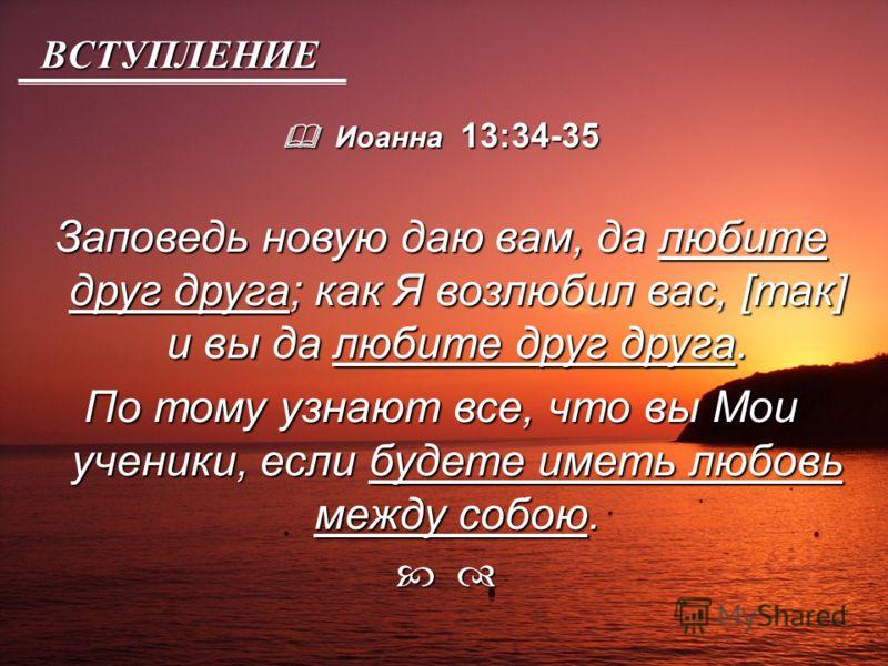 ВСТУПЛЕНИЕ Иоанна 13:34-35 Иоанна 13:34-35 Заповедь новую даю вам, да любите друг друга; как Я возлюбил вас, [так] и вы да любите друг друга. По тому узнают все, что вы Мои ученики, если будете иметь любовь между собою.