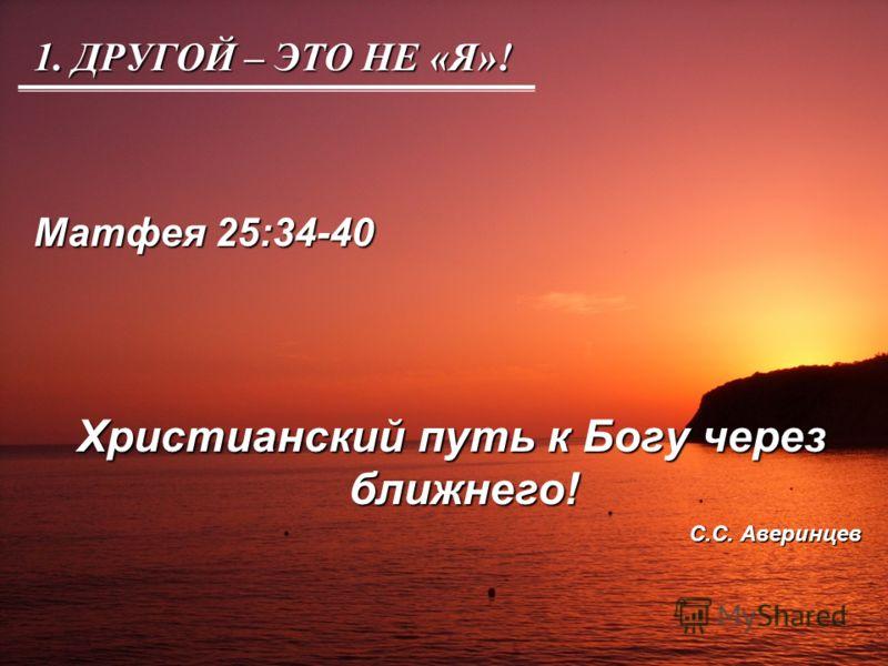 1. ДРУГОЙ – ЭТО НЕ «Я»! Матфея 25:34-40 Христианский путь к Богу через ближнего! Христианский путь к Богу через ближнего! С.С. Аверинцев