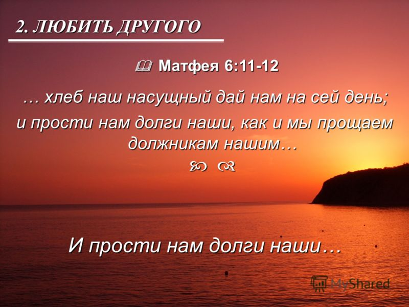 Матфея 6:11-12 Матфея 6:11-12 … хлеб наш насущный дай нам на сей день; и прости нам долги наши, как и мы прощаем должникам нашим… и прости нам долги наши, как и мы прощаем должникам нашим… И прости нам долги наши… 2. ЛЮБИТЬ ДРУГОГО