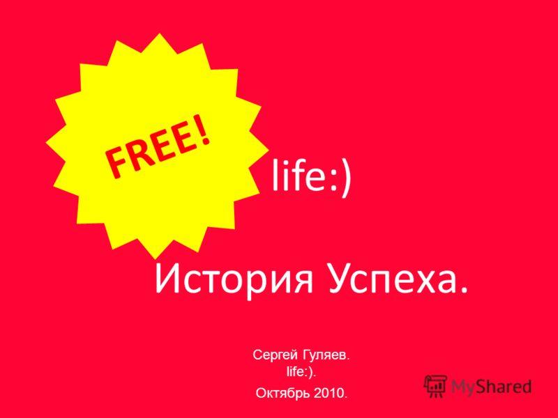 life:) История Успеха. FREE! Сергей Гуляев. life:). Октябрь 2010.