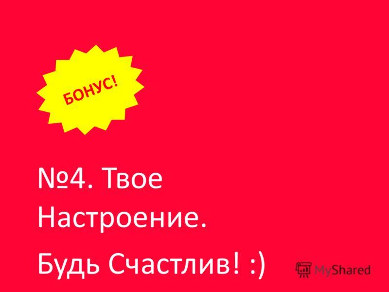 4. Твое Настроение. Будь Счастлив! :) БОНУС!