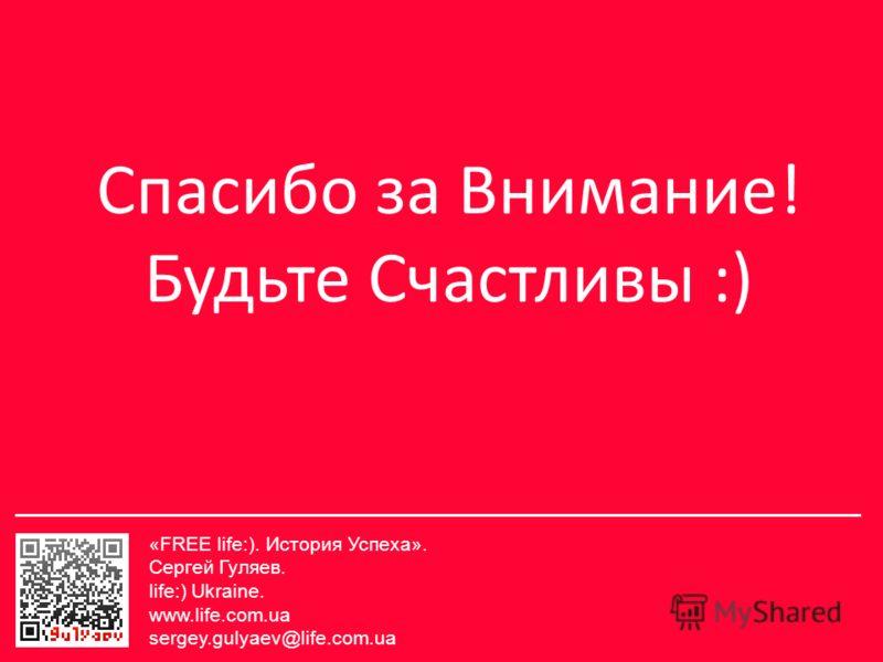 Спасибо за Внимание! Будьте Счастливы :) «FREE life:). История Успеха». Сергей Гуляев. life:) Ukraine. www.life.com.ua sergey.gulyaev@life.com.ua