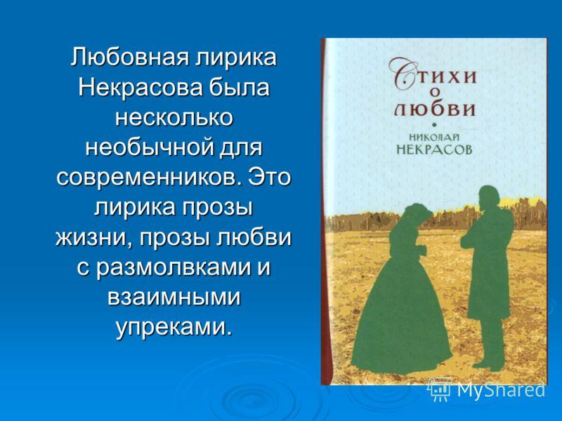 Любовная лирика Некрасова была несколько необычной для современников. Это лирика прозы жизни, прозы любви с размолвками и взаимными упреками.