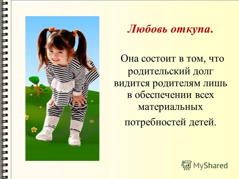 Любовь откупа. Она состоит в том, что родительский долг видится родителям лишь в обеспечении всех материальных потребностей детей.