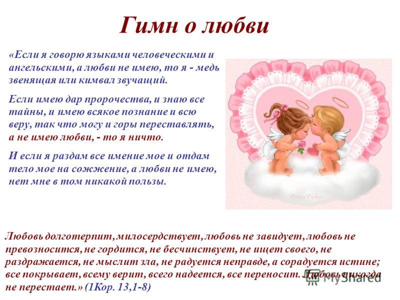 Гимн о любви «Если я говорю языками человеческими и ангельскими, а любви не имею, то я - медь звенящая или кимвал звучащий. Если имею дар пророчества, и знаю все тайны, и имею всякое познание и всю веру, так что могу и горы переставлять, а не имею лю