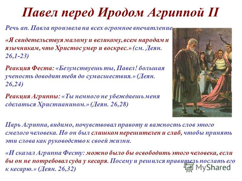 Павел перед Иродом Агриппой II Речь ап. Павла произвела на всех огромное впечатление. «Я свидетельствуя малому и великому, всем народам и язычникам, что Христос умер и воскрес.» (см. Деян. 26,1-23) Реакция Феста: «Безумствуешь ты, Павел! большая учен
