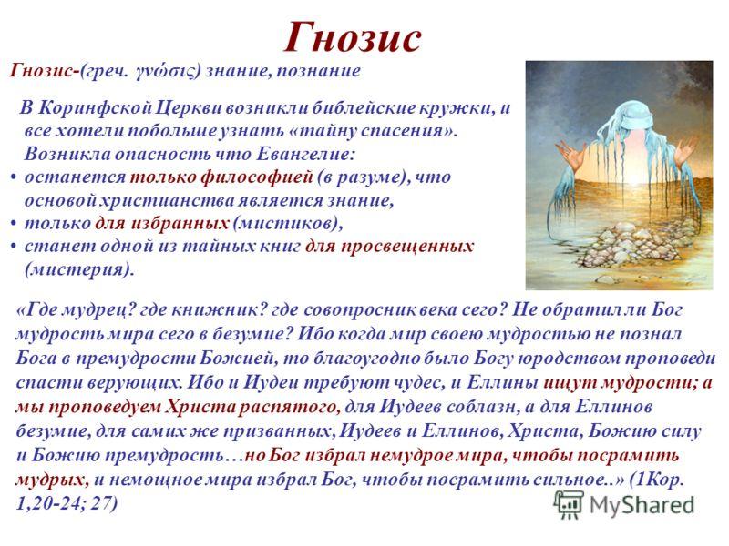 Гнозис Гнозис-(греч. γνώσις) знание, познание В Коринфской Церкви возникли библейские кружки, и все хотели побольше узнать «тайну спасения». Возникла опасность что Евангелие: останется только философией (в разуме), что основой христианства является з