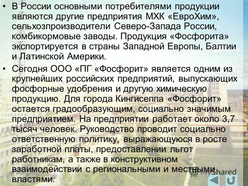В России основными потребителями продукции являются другие предприятия МХК «ЕвроХим», сельхозпроизводители Северо-Запада России, комбикормовые заводы. Продукция «Фосфорита» экспортируется в страны Западной Европы, Балтии и Латинской Америки. Сегодня