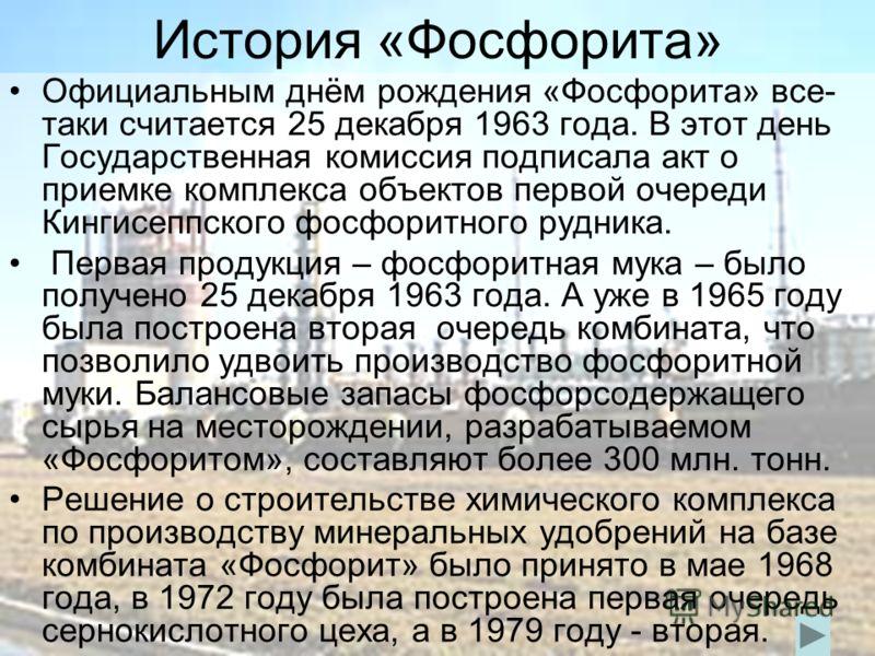 История «Фосфорита» Официальным днём рождения «Фосфорита» все- таки считается 25 декабря 1963 года. В этот день Государственная комиссия подписала акт о приемке комплекса объектов первой очереди Кингисеппского фосфоритного рудника. Первая продукция –