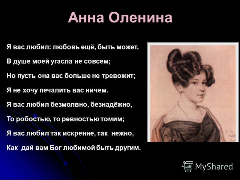 Анна Оленина Я вас любил: любовь ещё, быть может, В душе моей угасла не совсем; Но пусть она вас больше не тревожит; Я не хочу печалить вас ничем. Я вас любил безмолвно, безнадёжно, То робостью, то ревностью томим; Я вас любил так искренне, так нежно