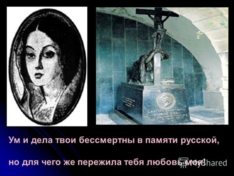 Ум и дела твои бессмертны в памяти русской, но для чего же пережила тебя любовь моя!